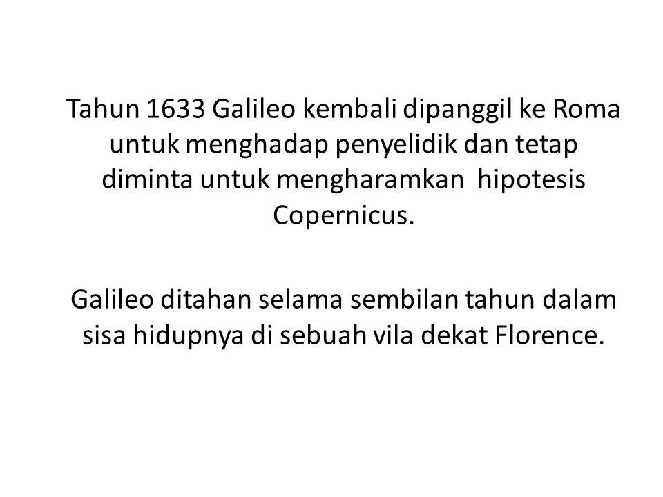 Tahun 1633 Galileo kembali dipanggil ke Roma untuk menghadap penyelidik dan tetap diminta untuk mengharamkan hipotesis Copernicus.