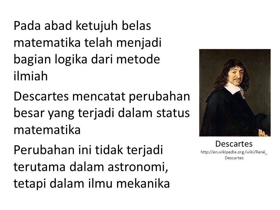 Pada abad ketujuh belas matematika telah menjadi bagian logika dari metode ilmiah Descartes mencatat perubahan besar yang terjadi dalam status matematika Perubahan ini tidak terjadi terutama dalam astronomi, tetapi dalam ilmu mekanika