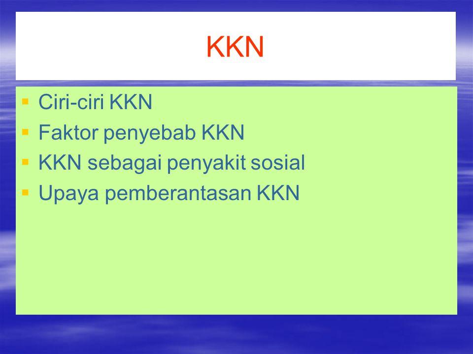 KKN Ciri-ciri KKN Faktor penyebab KKN KKN sebagai penyakit sosial