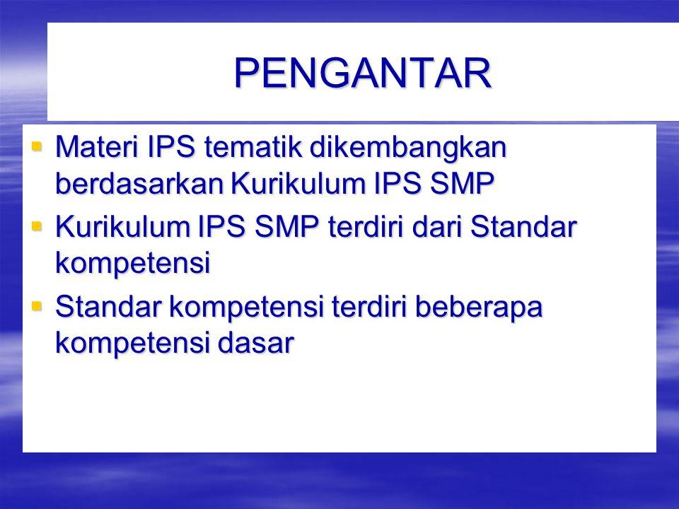 PENGANTAR Materi IPS tematik dikembangkan berdasarkan Kurikulum IPS SMP. Kurikulum IPS SMP terdiri dari Standar kompetensi.