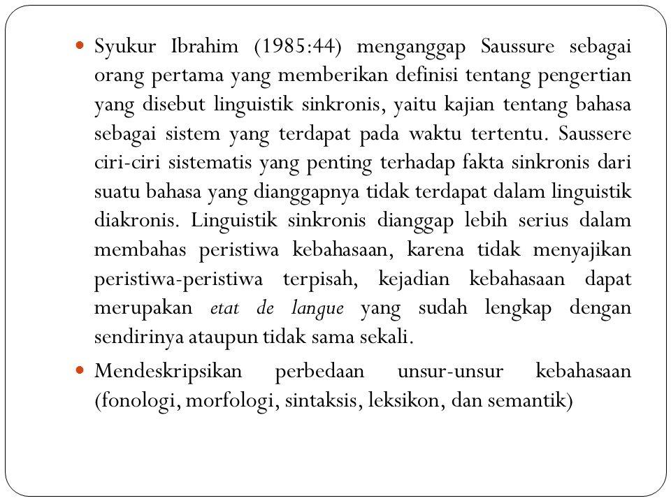 Syukur Ibrahim (1985:44) menganggap Saussure sebagai orang pertama yang memberikan definisi tentang pengertian yang disebut linguistik sinkronis, yaitu kajian tentang bahasa sebagai sistem yang terdapat pada waktu tertentu. Saussere ciri-ciri sistematis yang penting terhadap fakta sinkronis dari suatu bahasa yang dianggapnya tidak terdapat dalam linguistik diakronis. Linguistik sinkronis dianggap lebih serius dalam membahas peristiwa kebahasaan, karena tidak menyajikan peristiwa-peristiwa terpisah, kejadian kebahasaan dapat merupakan etat de langue yang sudah lengkap dengan sendirinya ataupun tidak sama sekali.