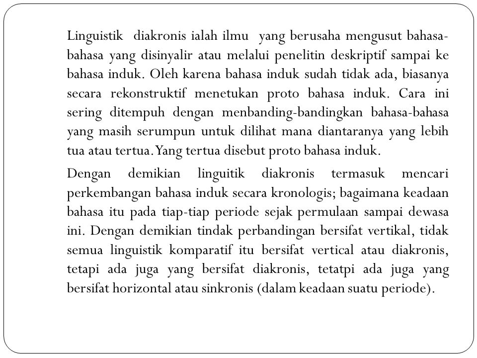 Linguistik diakronis ialah ilmu yang berusaha mengusut bahasa- bahasa yang disinyalir atau melalui penelitin deskriptif sampai ke bahasa induk.