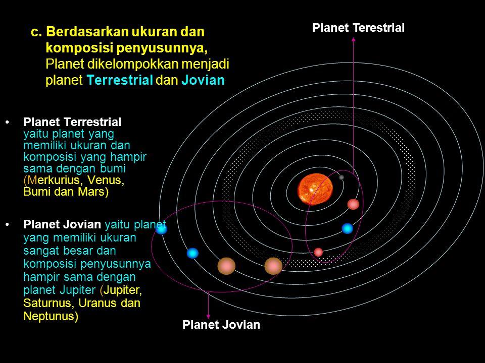 c. Berdasarkan ukuran dan komposisi penyusunnya, Planet dikelompokkan menjadi planet Terrestrial dan Jovian