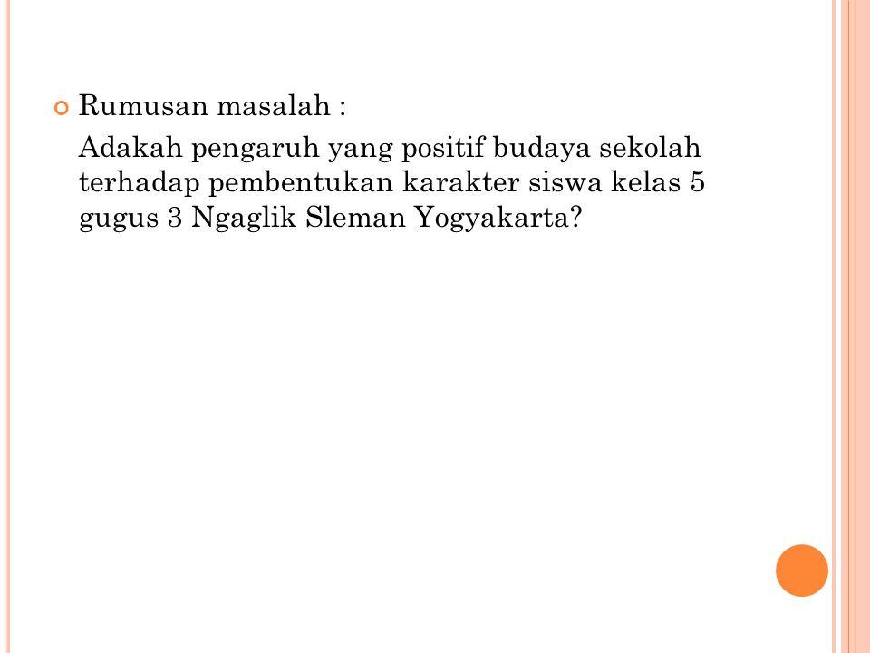 Rumusan masalah : Adakah pengaruh yang positif budaya sekolah terhadap pembentukan karakter siswa kelas 5 gugus 3 Ngaglik Sleman Yogyakarta
