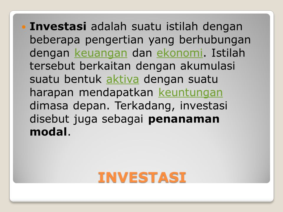 Investasi adalah suatu istilah dengan beberapa pengertian yang berhubungan dengan keuangan dan ekonomi. Istilah tersebut berkaitan dengan akumulasi suatu bentuk aktiva dengan suatu harapan mendapatkan keuntungan dimasa depan. Terkadang, investasi disebut juga sebagai penanaman modal.