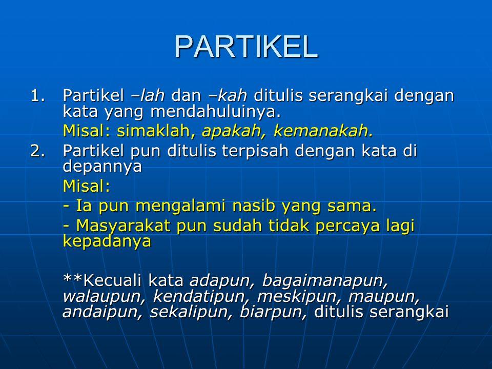 PARTIKEL Partikel –lah dan –kah ditulis serangkai dengan kata yang mendahuluinya. Misal: simaklah, apakah, kemanakah.