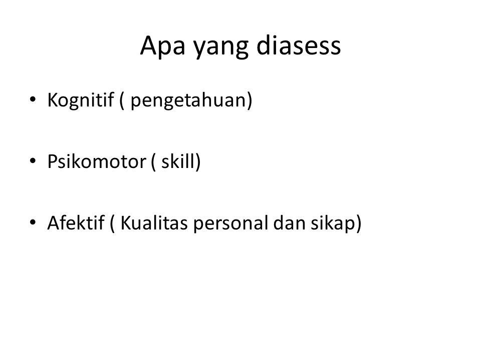 Apa yang diasess Kognitif ( pengetahuan) Psikomotor ( skill)
