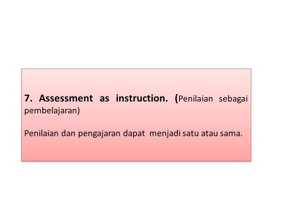 7. Assessment as instruction. (Penilaian sebagai pembelajaran)
