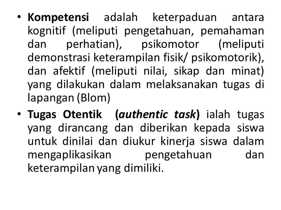 Kompetensi adalah keterpaduan antara kognitif (meliputi pengetahuan, pemahaman dan perhatian), psikomotor (meliputi demonstrasi keterampilan fisik/ psikomotorik), dan afektif (meliputi nilai, sikap dan minat) yang dilakukan dalam melaksanakan tugas di lapangan (Blom)