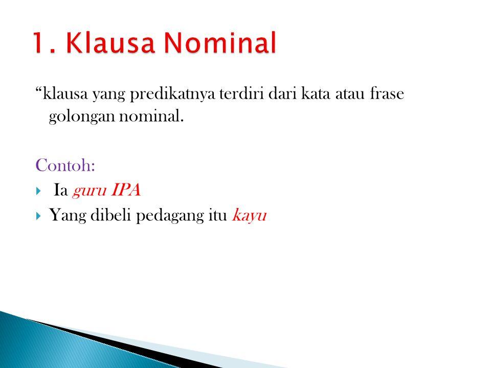 1. Klausa Nominal klausa yang predikatnya terdiri dari kata atau frase golongan nominal. Contoh: