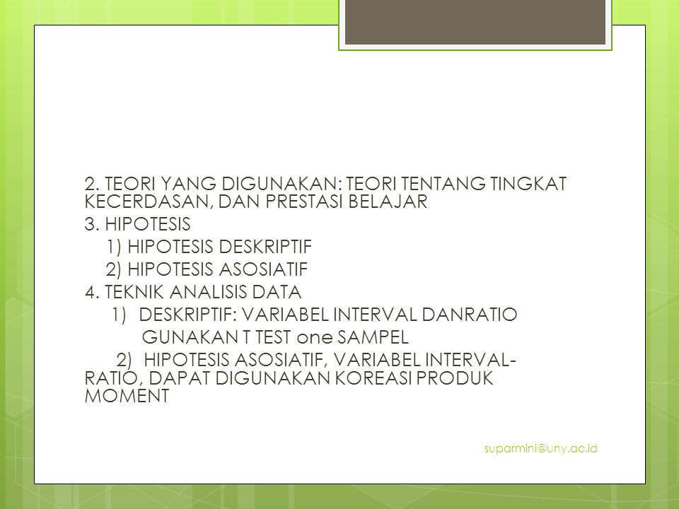 2. TEORI YANG DIGUNAKAN: TEORI TENTANG TINGKAT KECERDASAN, DAN PRESTASI BELAJAR 3. HIPOTESIS 1) HIPOTESIS DESKRIPTIF 2) HIPOTESIS ASOSIATIF 4. TEKNIK ANALISIS DATA 1) DESKRIPTIF: VARIABEL INTERVAL DANRATIO GUNAKAN T TEST one SAMPEL 2) HIPOTESIS ASOSIATIF, VARIABEL INTERVAL-RATIO, DAPAT DIGUNAKAN KOREASI PRODUK MOMENT