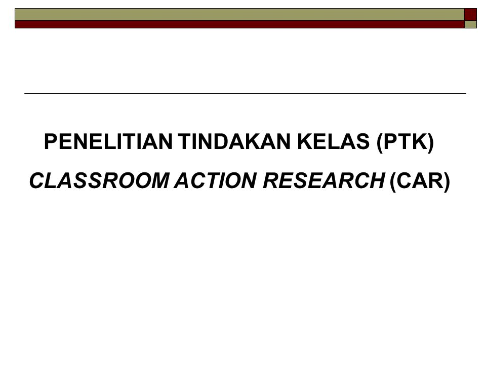 PENELITIAN TINDAKAN KELAS (PTK) CLASSROOM ACTION RESEARCH (CAR)