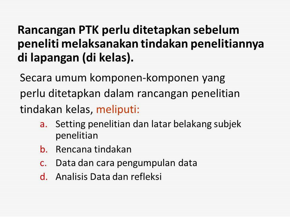 Rancangan PTK perlu ditetapkan sebelum peneliti melaksanakan tindakan penelitiannya di lapangan (di kelas).