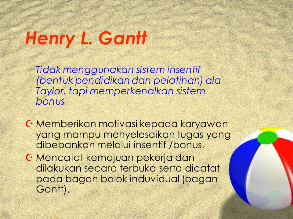 Henry L. Gantt Tidak menggunakan sistem insentif (bentuk pendidikan dan pelatihan) ala Taylor, tapi memperkenalkan sistem bonus.