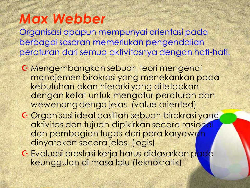 Max Webber Organisasi apapun mempunyai orientasi pada berbagai sasaran memerlukan pengendalian peraturan dari semua aktivitasnya dengan hati-hati.
