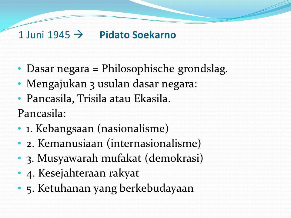1 Juni 1945  Pidato Soekarno Dasar negara = Philosophische grondslag. Mengajukan 3 usulan dasar negara: