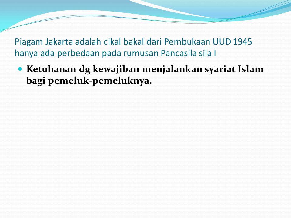 Piagam Jakarta adalah cikal bakal dari Pembukaan UUD 1945 hanya ada perbedaan pada rumusan Pancasila sila I