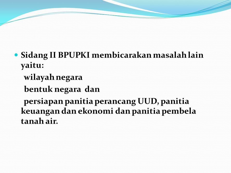Sidang II BPUPKI membicarakan masalah lain yaitu: