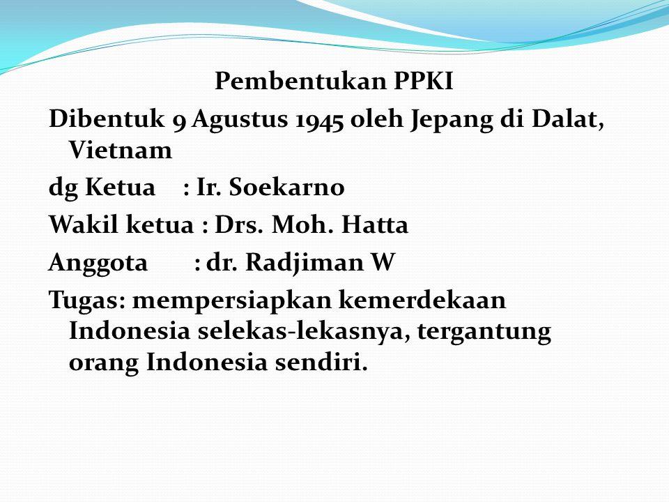 Pembentukan PPKI Dibentuk 9 Agustus 1945 oleh Jepang di Dalat, Vietnam dg Ketua : Ir.
