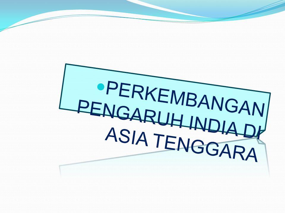 PERKEMBANGAN PENGARUH INDIA DI ASIA TENGGARA