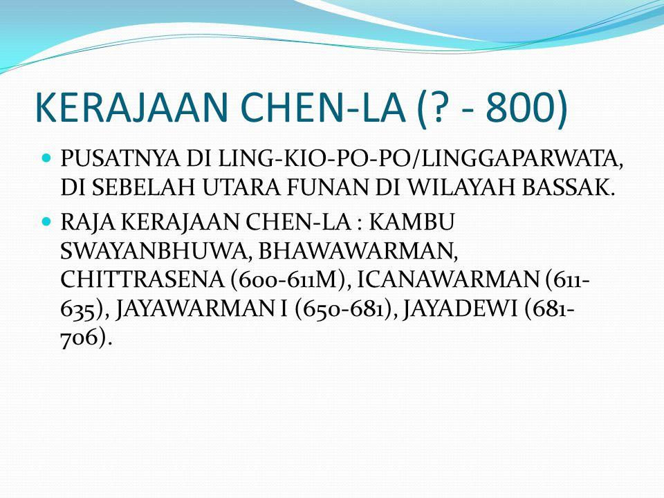 KERAJAAN CHEN-LA ( - 800) PUSATNYA DI LING-KIO-PO-PO/LINGGAPARWATA, DI SEBELAH UTARA FUNAN DI WILAYAH BASSAK.