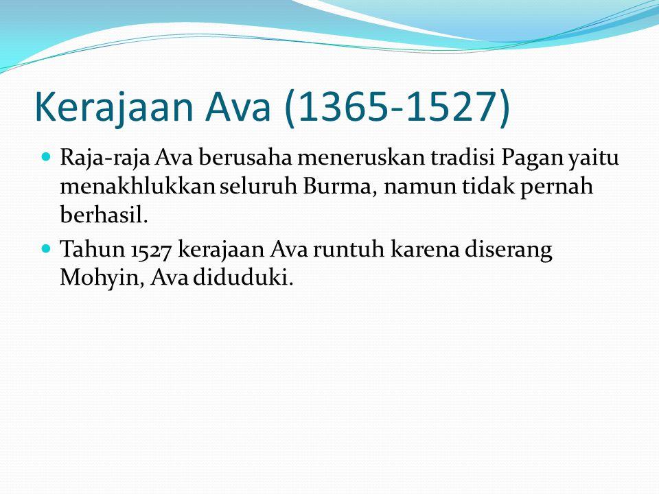 Kerajaan Ava (1365-1527) Raja-raja Ava berusaha meneruskan tradisi Pagan yaitu menakhlukkan seluruh Burma, namun tidak pernah berhasil.