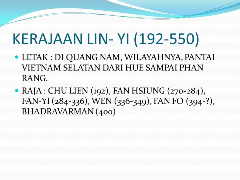 KERAJAAN LIN- YI (192-550) LETAK : DI QUANG NAM, WILAYAHNYA, PANTAI VIETNAM SELATAN DARI HUE SAMPAI PHAN RANG.