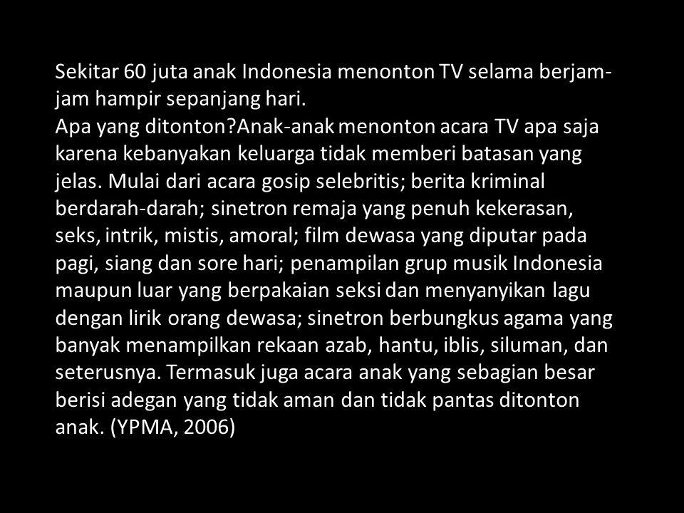 Sekitar 60 juta anak Indonesia menonton TV selama berjam-jam hampir sepanjang hari.
