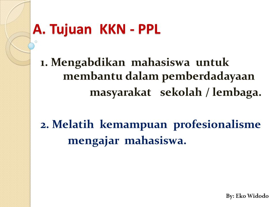 A. Tujuan KKN - PPL 1. Mengabdikan mahasiswa untuk membantu dalam pemberdadayaan. masyarakat sekolah / lembaga.