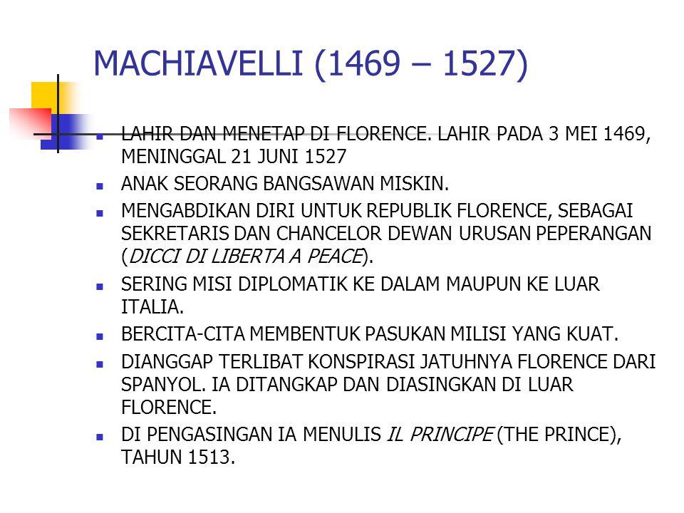 MACHIAVELLI (1469 – 1527) LAHIR DAN MENETAP DI FLORENCE. LAHIR PADA 3 MEI 1469, MENINGGAL 21 JUNI 1527.