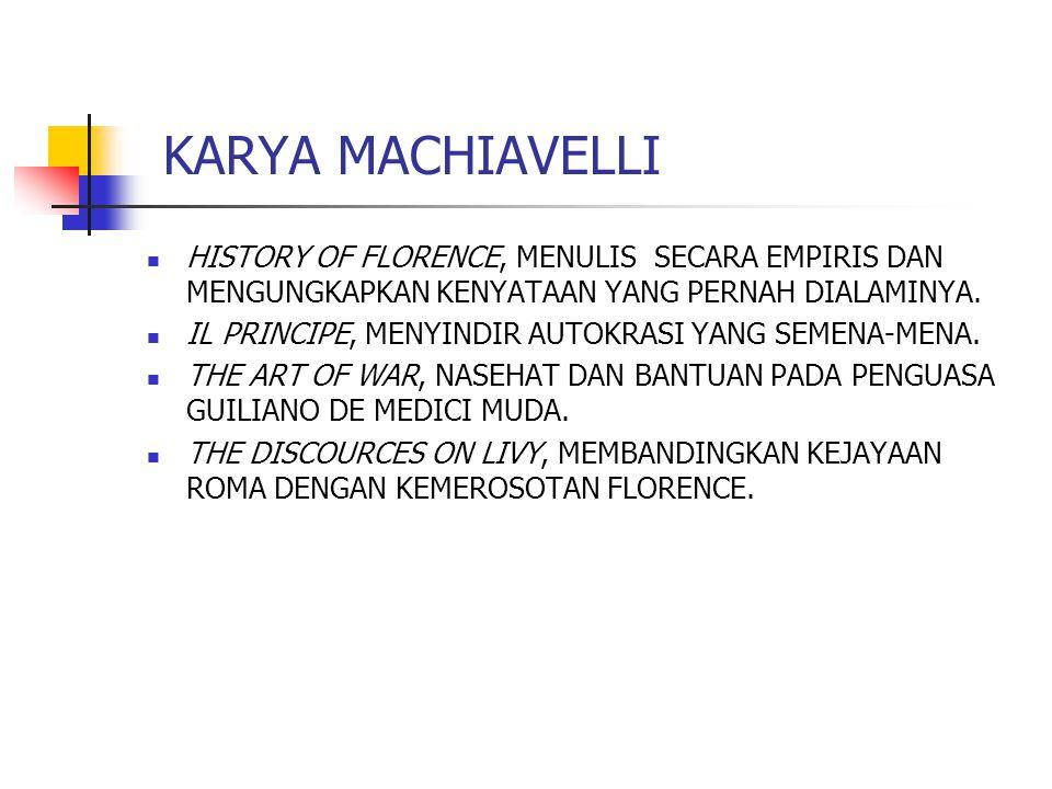KARYA MACHIAVELLI HISTORY OF FLORENCE, MENULIS SECARA EMPIRIS DAN MENGUNGKAPKAN KENYATAAN YANG PERNAH DIALAMINYA.