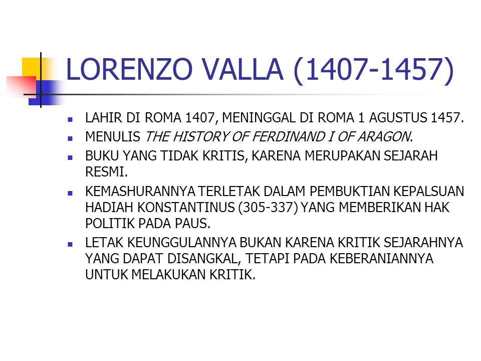 LORENZO VALLA (1407-1457) LAHIR DI ROMA 1407, MENINGGAL DI ROMA 1 AGUSTUS 1457. MENULIS THE HISTORY OF FERDINAND I OF ARAGON.