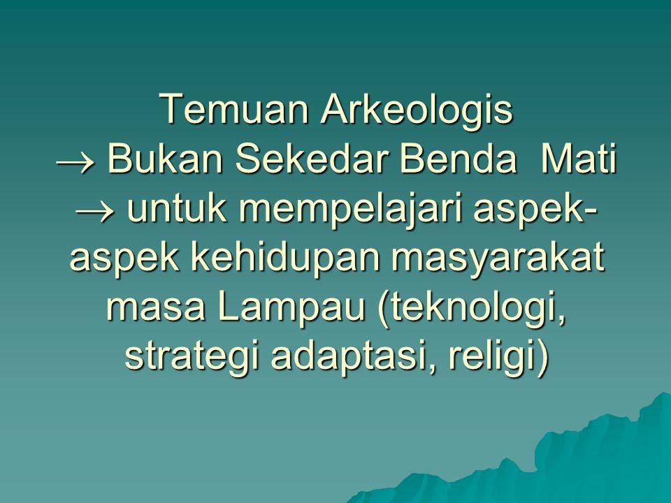 Temuan Arkeologis  Bukan Sekedar Benda Mati  untuk mempelajari aspek- aspek kehidupan masyarakat masa Lampau (teknologi, strategi adaptasi, religi)