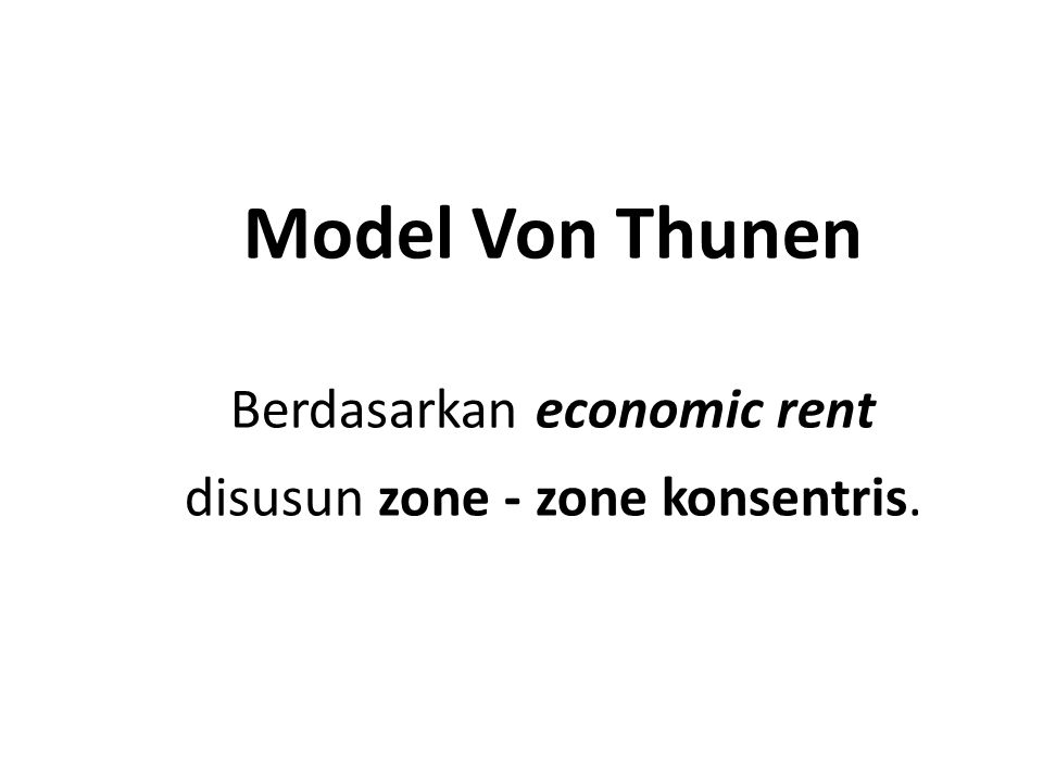 Model Von Thunen Berdasarkan economic rent disusun zone - zone konsentris.