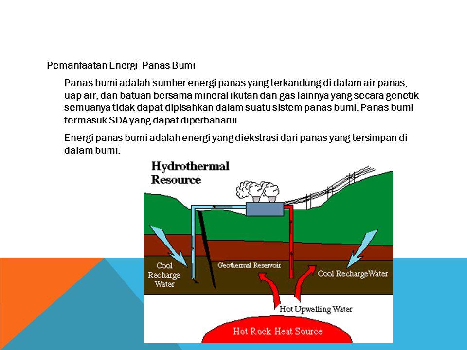 Pemanfaatan Energi Panas Bumi Panas bumi adalah sumber energi panas yang terkandung di dalam air panas, uap air, dan batuan bersama mineral ikutan dan gas lainnya yang secara genetik semuanya tidak dapat dipisahkan dalam suatu sistem panas bumi.