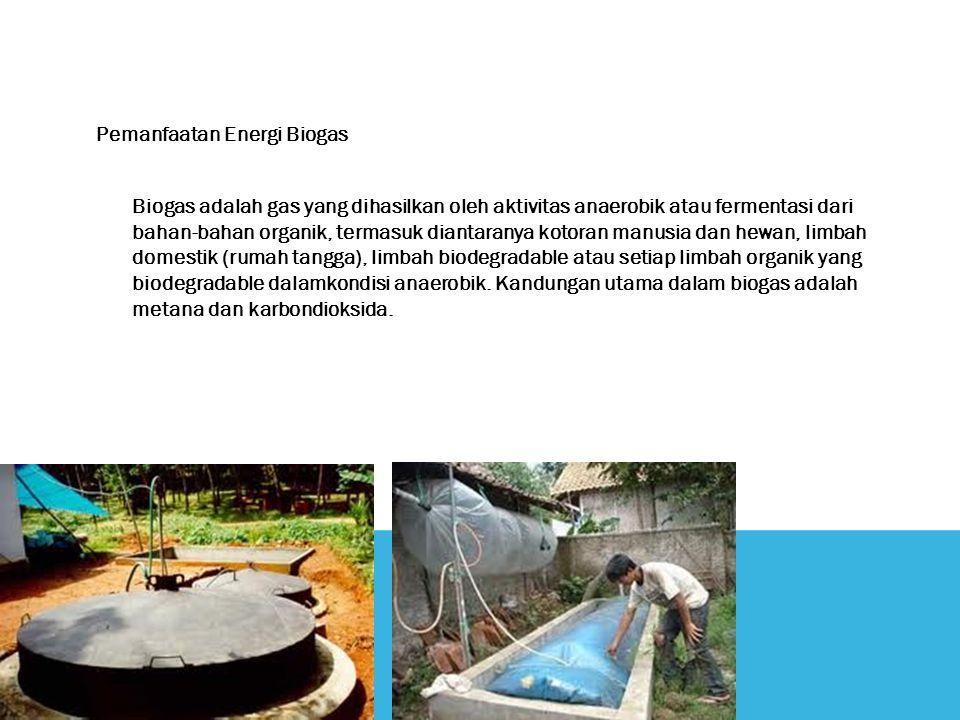 Pemanfaatan Energi Biogas Biogas adalah gas yang dihasilkan oleh aktivitas anaerobik atau fermentasi dari bahan-bahan organik, termasuk diantaranya kotoran manusia dan hewan, limbah domestik (rumah tangga), limbah biodegradable atau setiap limbah organik yang biodegradable dalamkondisi anaerobik.