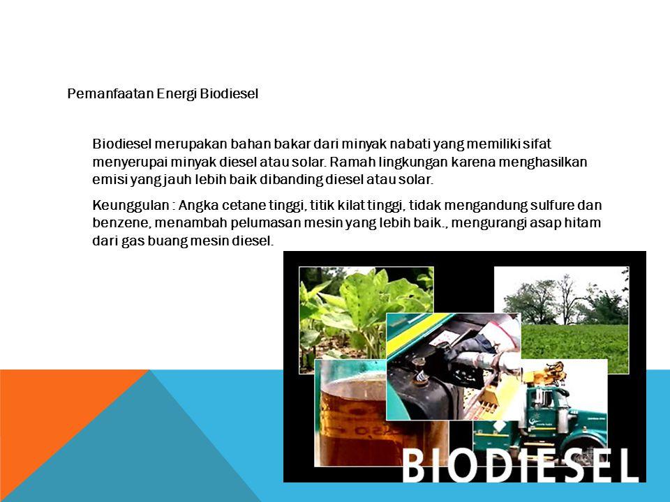 Pemanfaatan Energi Biodiesel Biodiesel merupakan bahan bakar dari minyak nabati yang memiliki sifat menyerupai minyak diesel atau solar.
