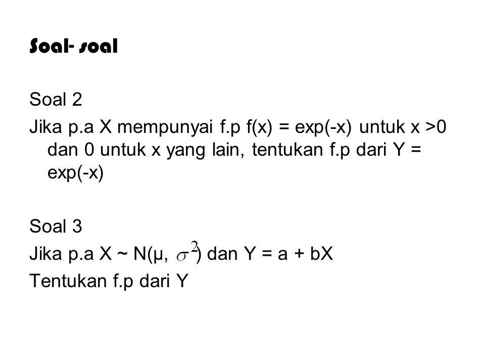 Soal- soal Soal 2. Jika p.a X mempunyai f.p f(x) = exp(-x) untuk x >0 dan 0 untuk x yang lain, tentukan f.p dari Y = exp(-x)