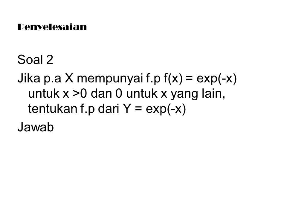Penyelesaian Soal 2. Jika p.a X mempunyai f.p f(x) = exp(-x) untuk x >0 dan 0 untuk x yang lain, tentukan f.p dari Y = exp(-x)