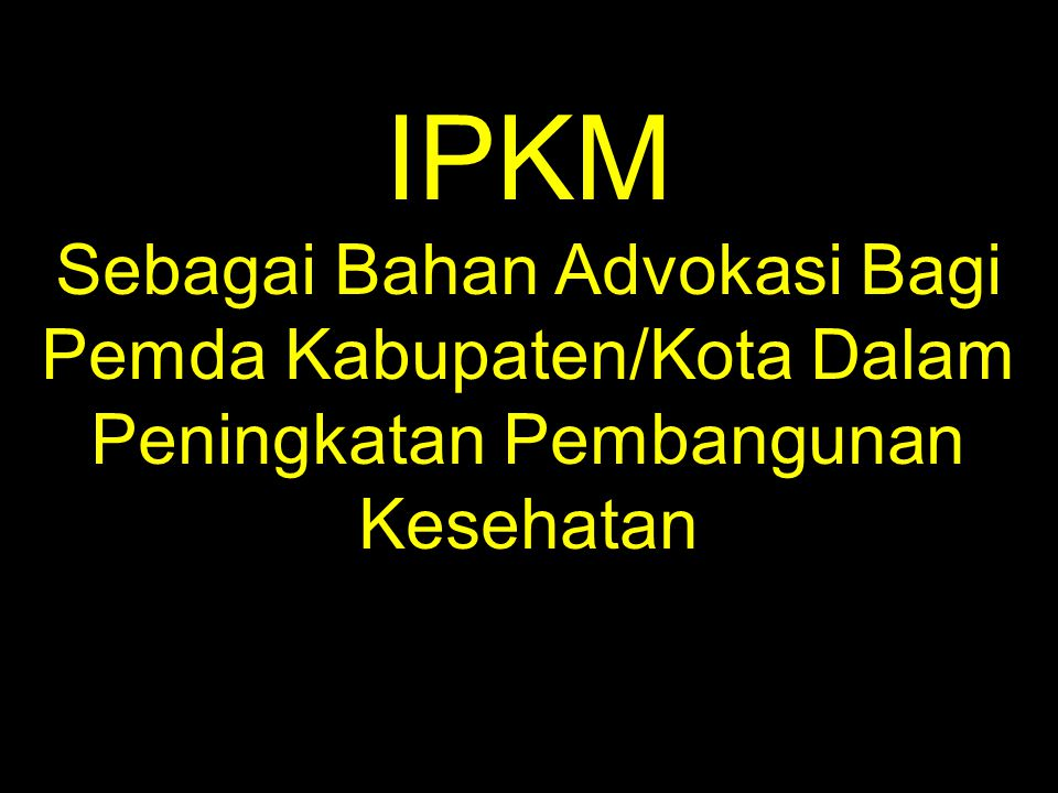 IPKM Sebagai Bahan Advokasi Bagi Pemda Kabupaten/Kota Dalam Peningkatan Pembangunan Kesehatan