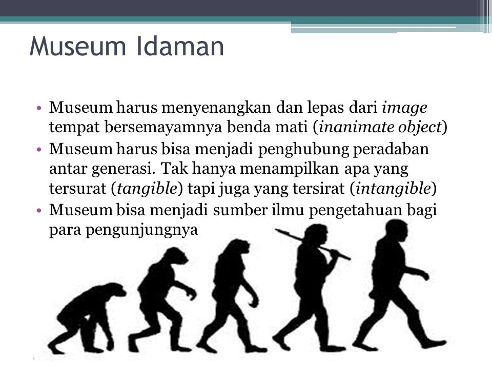 Museum Idaman Museum harus menyenangkan dan lepas dari image tempat bersemayamnya benda mati (inanimate object)