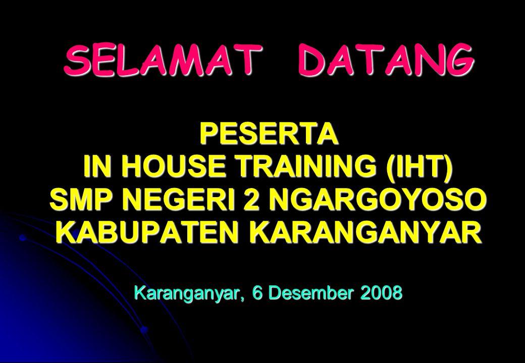 SELAMAT DATANG PESERTA IN HOUSE TRAINING (IHT) SMP NEGERI 2 NGARGOYOSO KABUPATEN KARANGANYAR Karanganyar, 6 Desember 2008