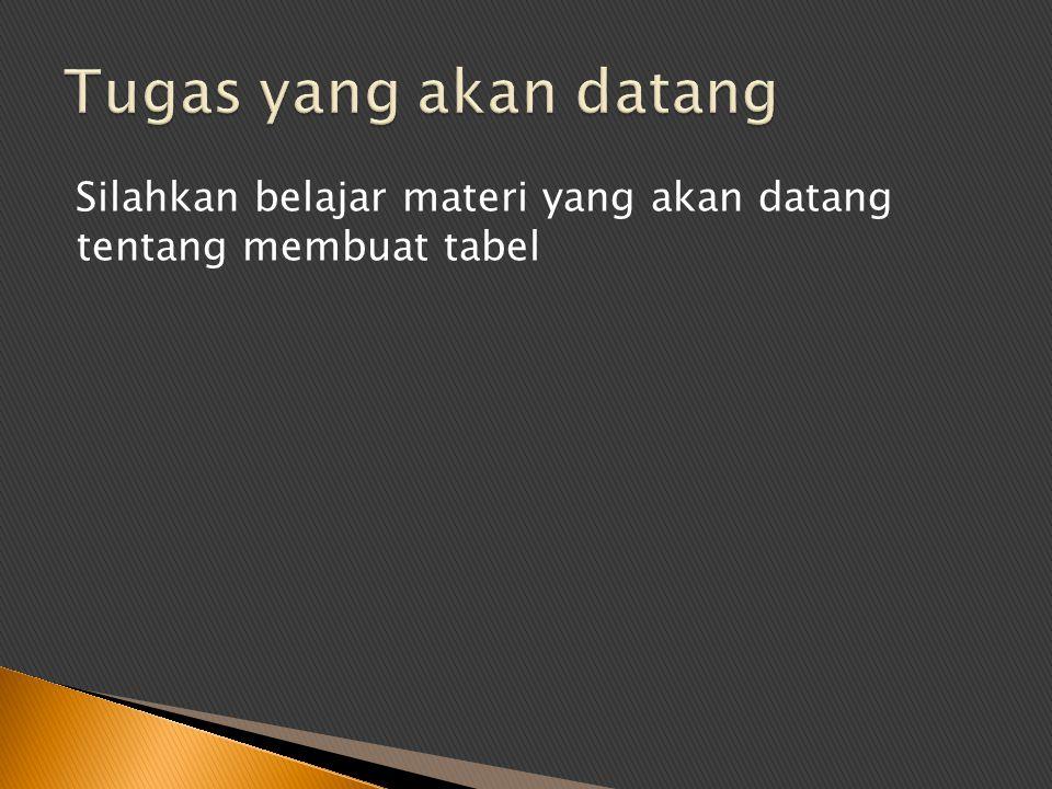 Tugas yang akan datang Silahkan belajar materi yang akan datang tentang membuat tabel