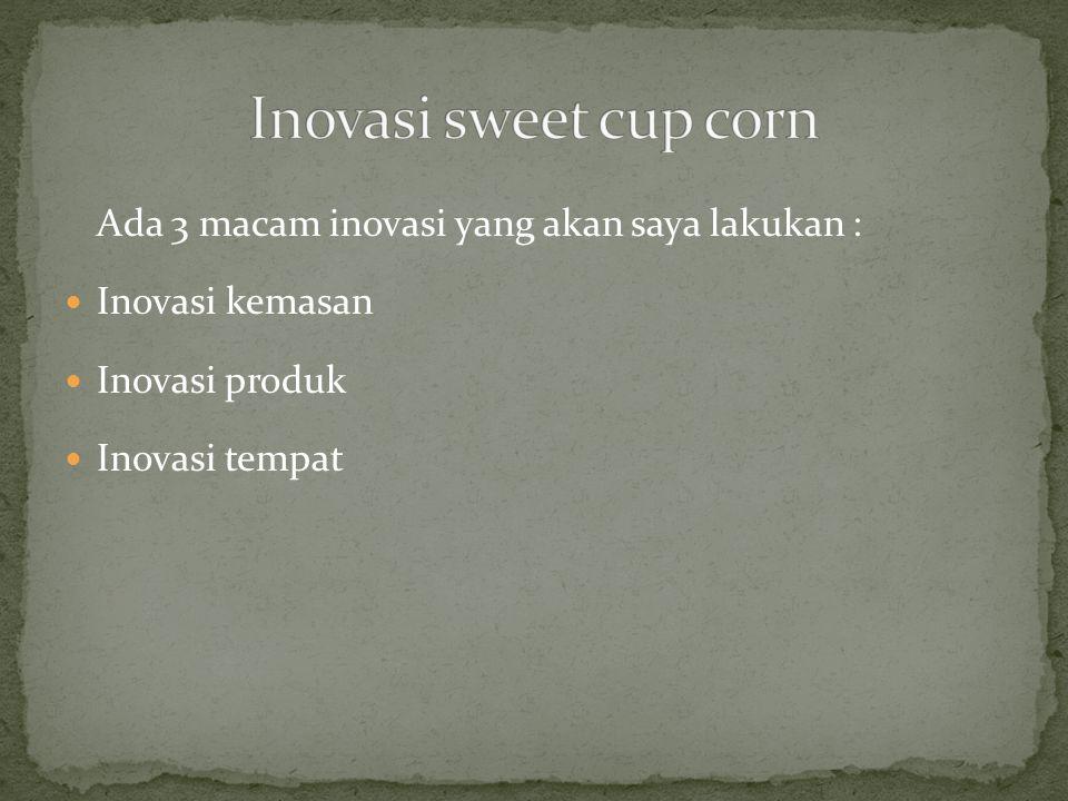 Inovasi sweet cup corn Ada 3 macam inovasi yang akan saya lakukan :