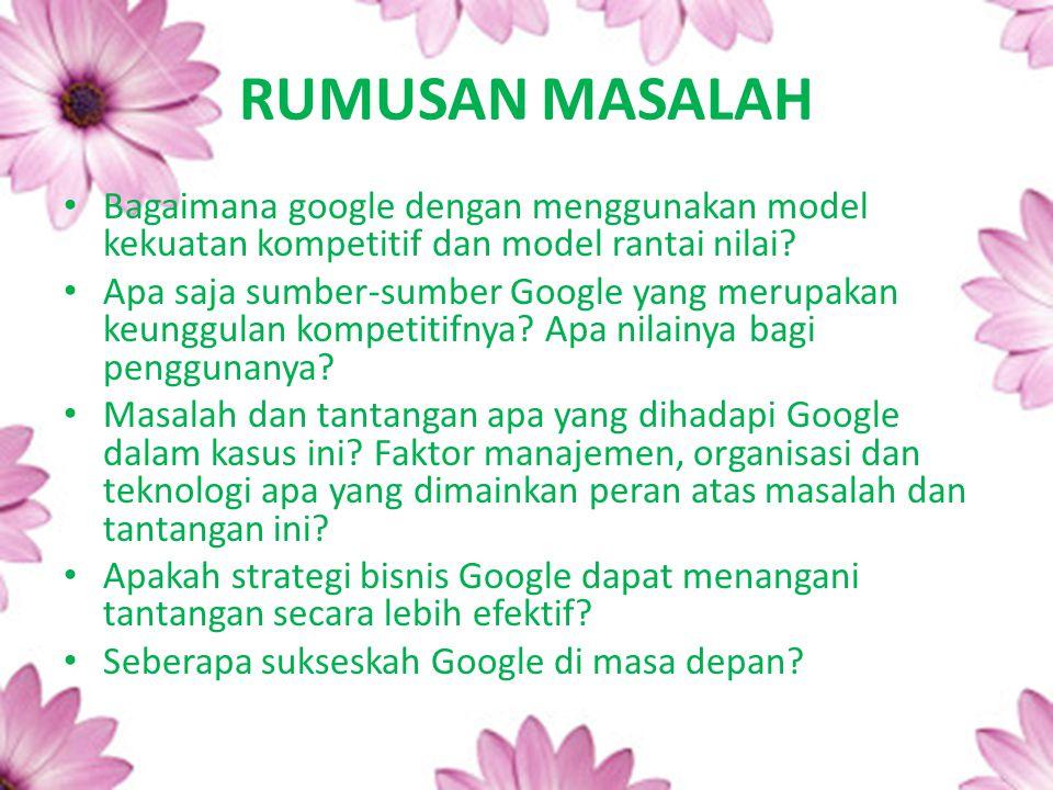 RUMUSAN MASALAH Bagaimana google dengan menggunakan model kekuatan kompetitif dan model rantai nilai