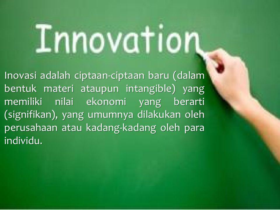 Inovasi adalah ciptaan-ciptaan baru (dalam bentuk materi ataupun intangible) yang memiliki nilai ekonomi yang berarti (signifikan), yang umumnya dilakukan oleh perusahaan atau kadang-kadang oleh para individu.