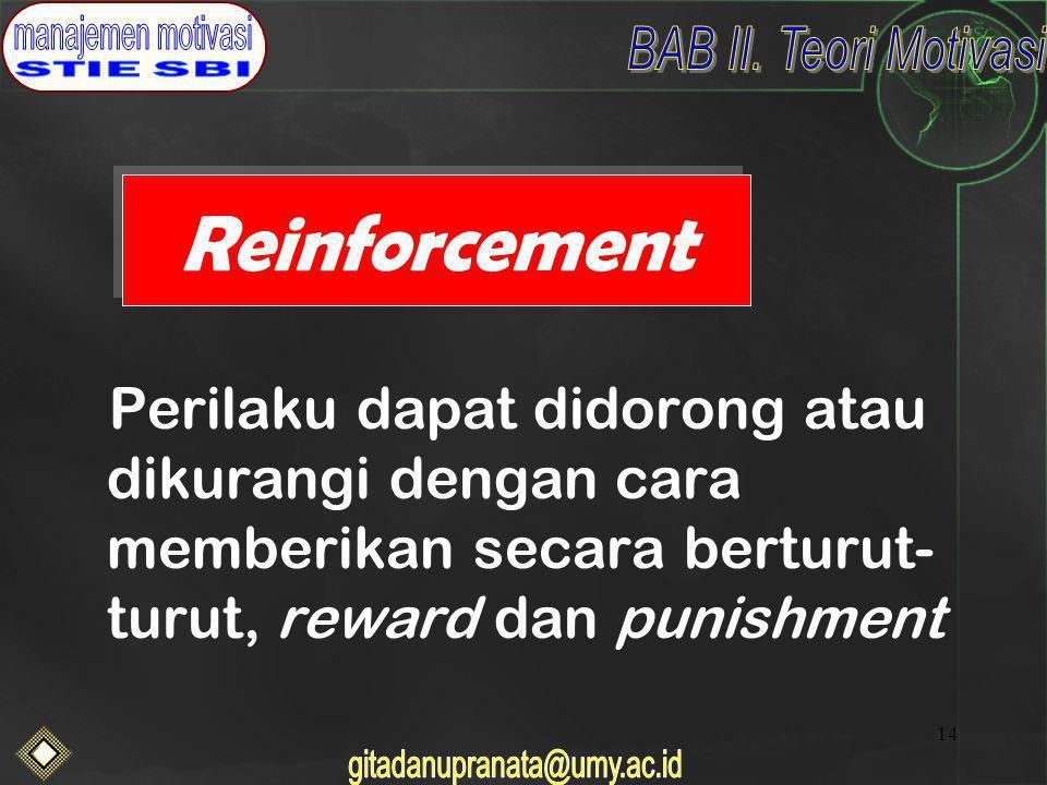 Reinforcement Perilaku dapat didorong atau dikurangi dengan cara memberikan secara berturut-turut, reward dan punishment.