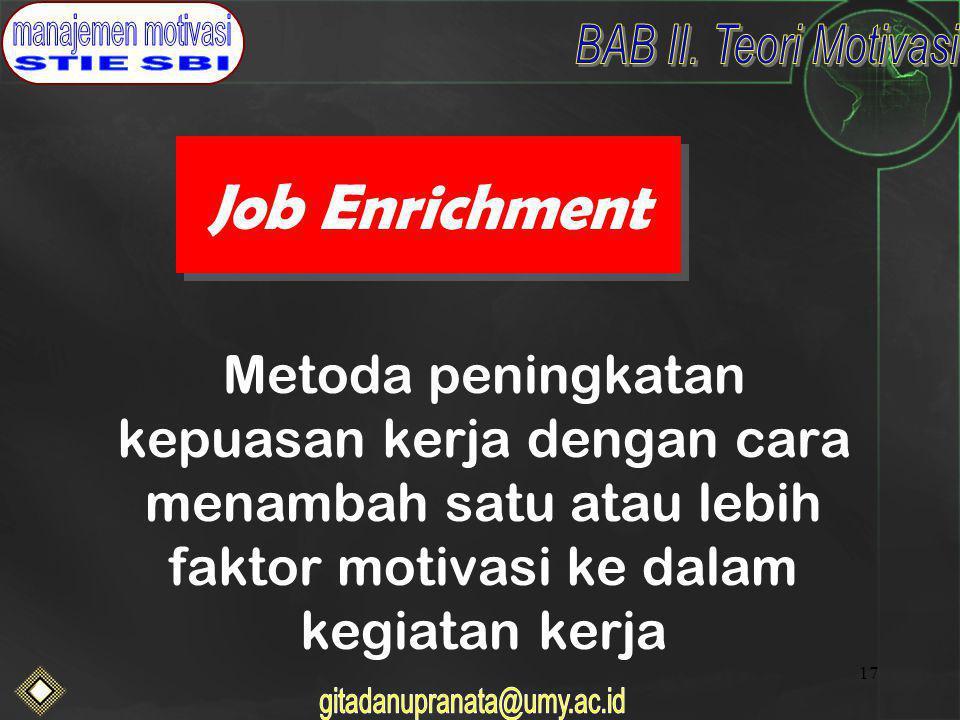 Job Enrichment Metoda peningkatan kepuasan kerja dengan cara menambah satu atau lebih faktor motivasi ke dalam kegiatan kerja.