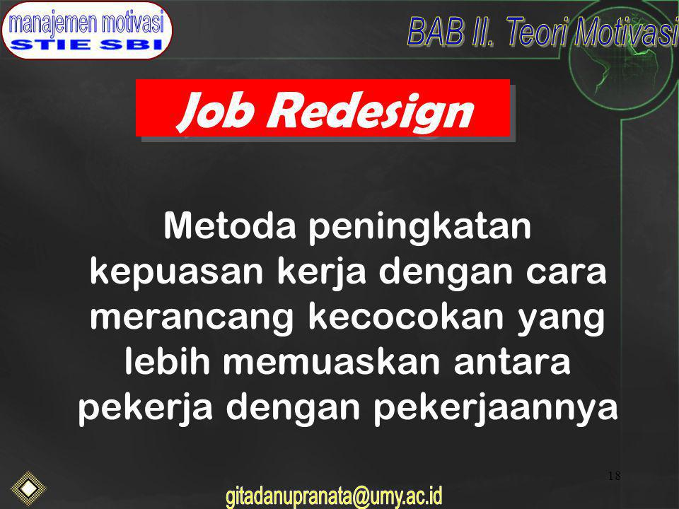 Job Redesign Metoda peningkatan kepuasan kerja dengan cara merancang kecocokan yang lebih memuaskan antara pekerja dengan pekerjaannya.