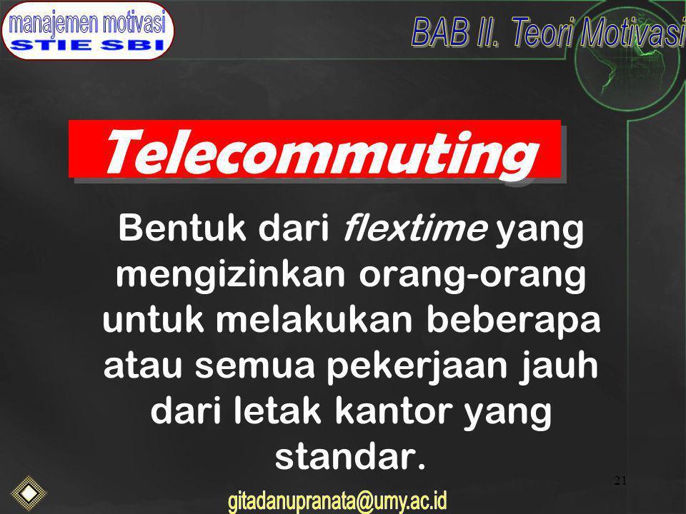 Telecommuting Bentuk dari flextime yang mengizinkan orang-orang untuk melakukan beberapa atau semua pekerjaan jauh dari letak kantor yang standar.